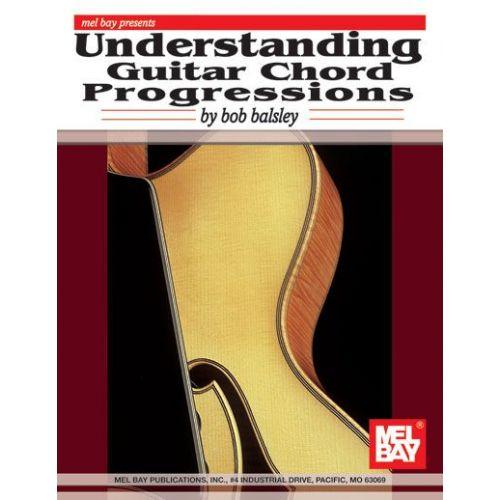 MEL BAY BALSLEY BOB - UNDERSTANDING GUITAR CHORD PROGRESSIONS - GUITAR