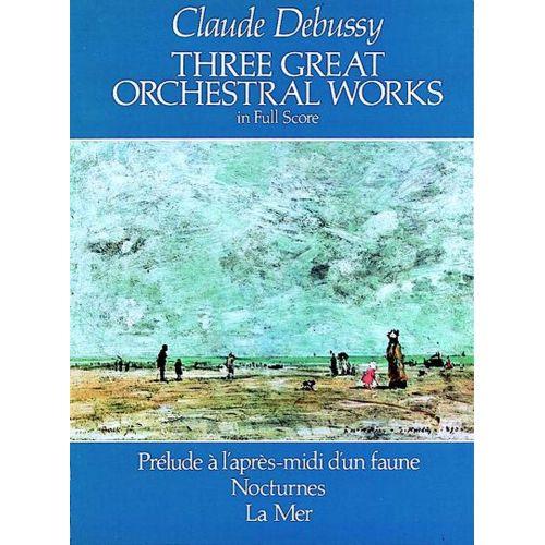 DOVER DEBUSSY C. - THREE GREAT ORCHESTRA WORKS : PRELUDE A L'APRES-MIDI D'UN FAUNE, NOCTURNES, LA MER
