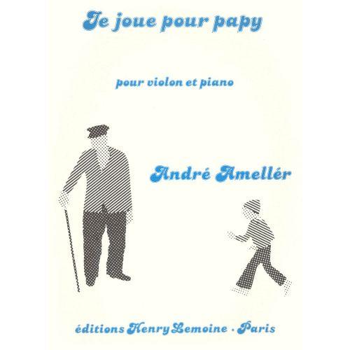 LEMOINE AMELLER ANDRE - JE JOUE POUR PAPY - VIOLON, PIANO
