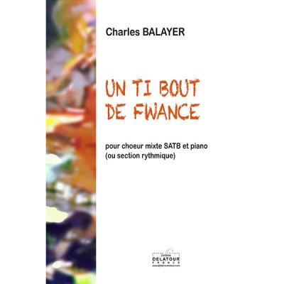 EDITIONS DELATOUR FRANCE BALAYER CHARLES - UN TI BOUT DE FWANCE POUR CHOEUR MIXTE ET PIANO