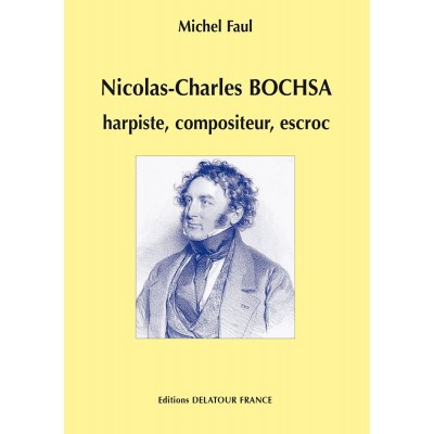 EDITIONS DELATOUR FRANCE FAUL MICHEL - NICOLAS-CHARLES BOCHSA, HARPISTE, COMPOSITEUR, ESCROC