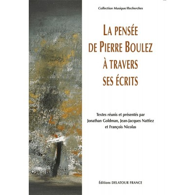 EDITIONS DELATOUR FRANCE LA PENSEE DE PIERRE BOULEZ A TRAVERS SES ECRITS