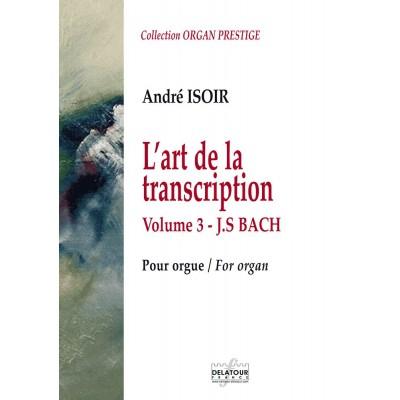 EDITIONS DELATOUR FRANCE BACH JOHANN-SEBASTIAN - L'ART DE LA TRANSCRIPTION POUR ORGUE - VOL. 3 - J,S, BACH