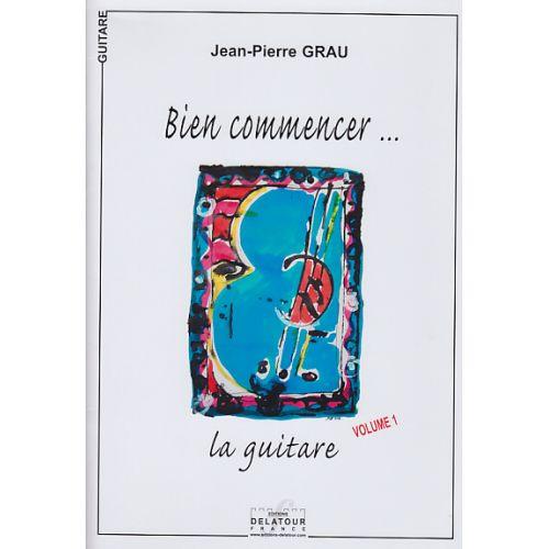 EDITIONS DELATOUR FRANCE GRAU JEAN-PIERRE - BIEN COMMENCER... LA GUITARE VOL.1