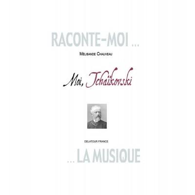 EDITIONS DELATOUR FRANCE CHAUVEAU MELISANDE - RACONTE-MOI LA MUSIQUE - MOI TCHAIKOVSKI