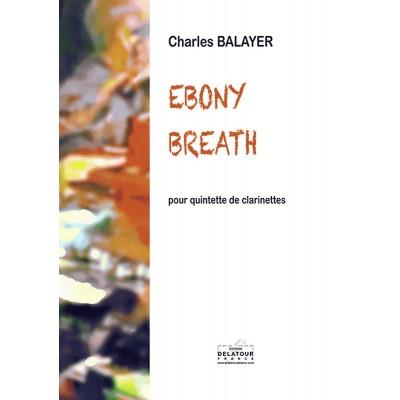 EDITIONS DELATOUR FRANCE BALAYER CHARLES - EBONY BREATH POUR QUINTETTE DE CLARINETTES