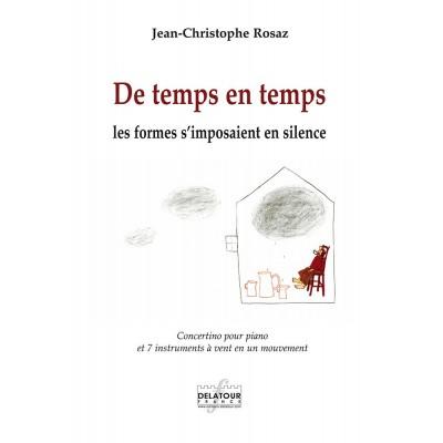 EDITIONS DELATOUR FRANCE ROSAZ JEAN-CHRISTOPHE - DE TEMPS EN TEMPS LES FORMES S'IMPOSAIENT EN SILENCE - CONCERTINO POUR PIANO