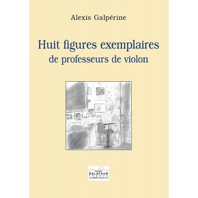 EDITIONS DELATOUR FRANCE GALPERINE ALEXIS - HUIT FIGURES EXEMPLAIRES DE PROFESSEURS DE VIOLON