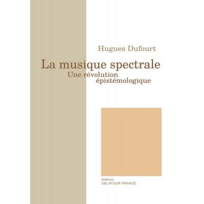 EDITIONS DELATOUR FRANCE DUFOURT HUGUES - LA MUSIQUE SPECTRALE - UNE REVOLUTION EPISTEMOLOGIQUE