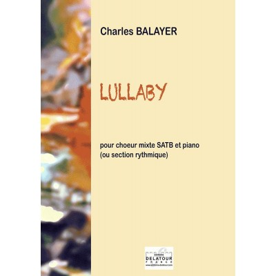EDITIONS DELATOUR FRANCE BALAYER CHARLES - LULLABY POUR CHOEUR MIXTE SATB ET PIANO