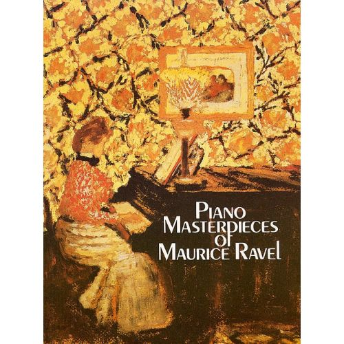DOVER MAURICE RAVEL - THE PIANO MASTERPIECES OF MAURICE RAVEL - PIANO SOLO