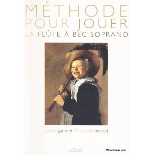LE GENECHEY GANTNER P./MERCET F. - METHODE POUR JOUER DE LA FLUTE A BEC SOPRANO
